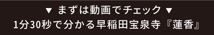 まずは動画でチェック!1分30秒で分かる早稲田宝泉寺「蓮香」